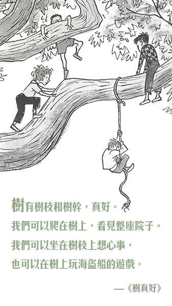 树有树枝和树干,真好。我们可以爬在树上,看见整座院子。我们可以坐在树枝上想心事,也可以在树上玩海盗船的游戏。  《树真好》  作者:珍妮丝.梅.尤德里  绘者:马克.西蒙 出版社:上谊文化 — 《树真好》
