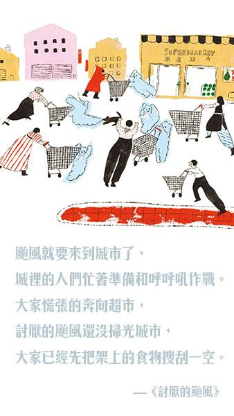台风就要来到城市了,城里的人们忙着准备和呼呼吼作战。大家慌张的奔向超市,讨厌的台风还没扫光城市,大家已经先把架上的食物搜刮一空。  《讨厌的台风》 作者/绘者:王春子 出版社:远流