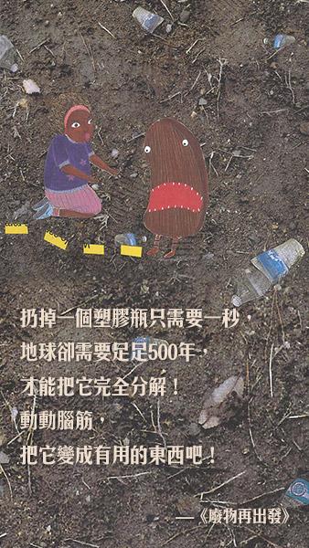 扔掉一个塑胶瓶只需要一秒,地球却需要足足500年,才能把它完全分解!动动脑筋,把它变成有用的东西吧!  《废物再出发》 作者:教元教育研究所 绘者:赵恩熙 出版社:木棉树  — 《废物再出发》